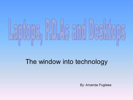 The window into technology By: Amanda Pugliese. Laptops, desktops and personal digital assistant (P.D.A.), are modern technologies that first appeared.