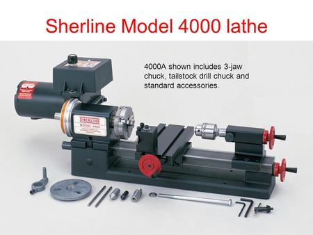 Sherline Model 4000 lathe 4000A shown includes 3-jaw chuck, tailstock drill chuck and standard accessories.