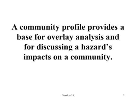 Session 131 A community profile provides a base for overlay analysis and for discussing a hazard's impacts on a community.