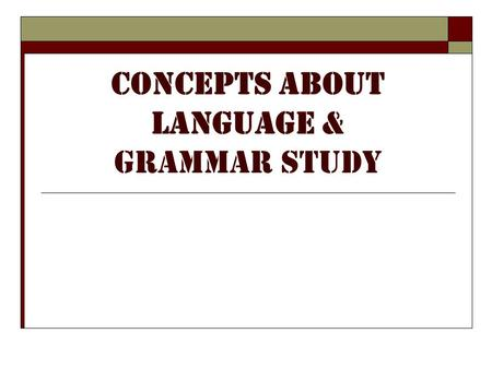 Concepts About Language & Grammar Study. Concept #1  Modern biolinguists find compelling evidence to suggest that language acquisition is strongly intuitive;