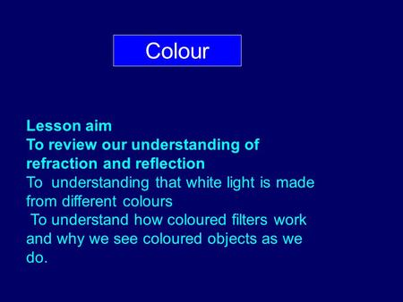 Colour Lesson aim To review our understanding of refraction and reflection To understanding that white light is made from different colours To understand.