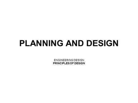 PLANNING AND DESIGN ENGINEERING DESIGN PRINCIPLES OF DESIGN.