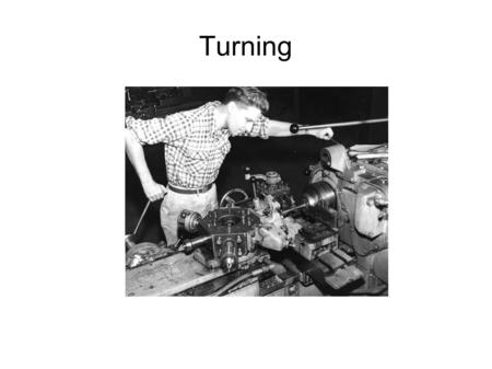 "Turning. What was wrong with that picture? We have a ""Engine Lathe"" So named because previously lathes were powered by foot treadle or driven by external."