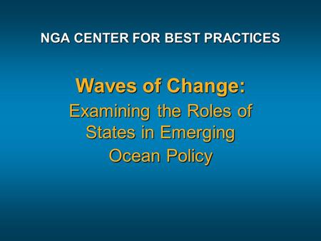 NGA CENTER FOR BEST PRACTICES Waves of Change: Examining the Roles of States in Emerging Ocean Policy.
