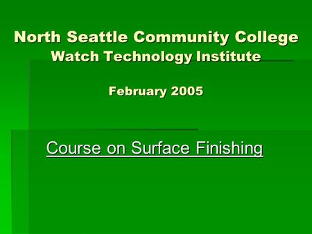 North Seattle Community College Watch Technology Institute February 2005 Course on Surface Finishing.