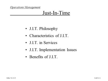 MBA.782.J.I.T.CAJ9.10.1 Operations Management Just-In-Time J.I.T. Philosophy Characteristics of J.I.T. J.I.T. in Services J.I.T. Implementation Issues.