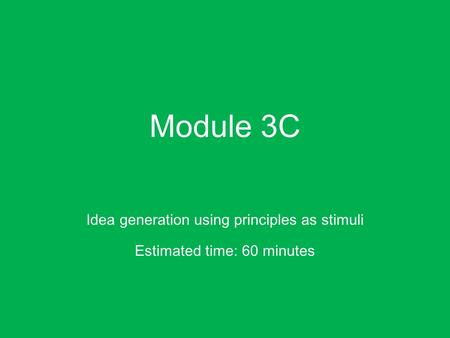 Module 3C Idea generation using principles as stimuli Estimated time: 60 minutes.
