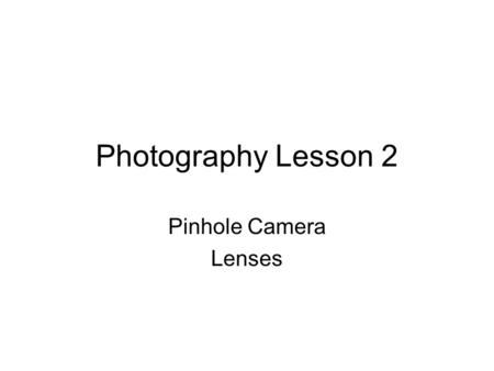 Photography Lesson 2 Pinhole Camera Lenses. The Pinhole Camera.