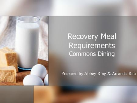 Recovery Meal Requirements Commons Dining Prepared by Abbey Ring & Amanda Rau.