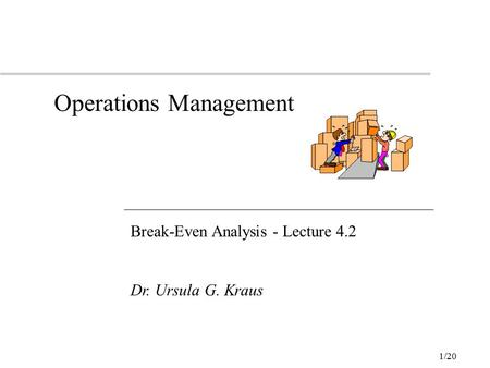 1/20 Operations Management Break-Even Analysis - Lecture 4.2 Dr. Ursula G. Kraus.