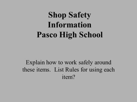 Shop Safety Information Pasco High School Explain how to work safely around these items. List Rules for using each item?
