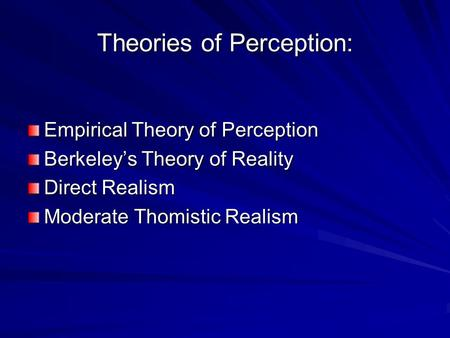 Theories of Perception: Empirical Theory of Perception Berkeley's Theory of Reality Direct Realism Moderate Thomistic Realism.