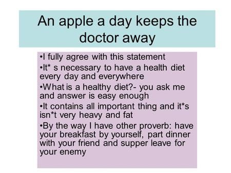 An apple a day keeps the doctor away I fully agree with this statement It* s necessary to have a health diet every day and everywhere What is a healthy.