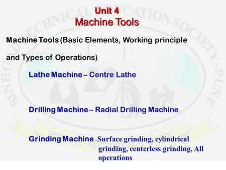 Unit 4 Machine Tools Machine Tools (Basic Elements, Working principle and Types of Operations) Lathe Machine – Centre Lathe Drilling Machine – Radial Drilling.