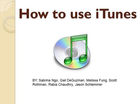 How to use iTunes BY: Sabrina Ngo, Gail DeGuzman, Melissa Fung, Scott Rothman, Rabia Chaudhry, Jason Schlemmer.