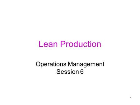 1 Lean Production Operations Management Session 6.