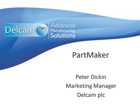 PartMaker Peter Dickin Marketing Manager Delcam plc.