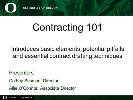 Contracting 101 Introduces basic elements, potential pitfalls and essential contract drafting techniques Presenters: Cathey Susman, Director Allie O'Connor,