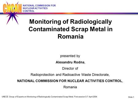UNECE Group of Experts on Monitoring of Radiologically Contaminated Scrap Metal, First session 5-7 April 2004 Slide 1 NATIONAL COMMISSION FOR NUCLEAR ACTIVITIES.