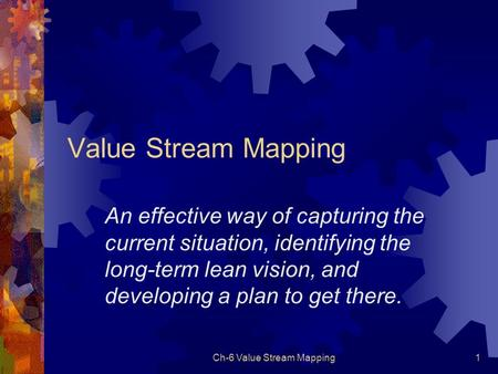 Ch-6 Value Stream Mapping1 Value Stream Mapping An effective way of capturing the current situation, identifying the long-term lean vision, and developing.