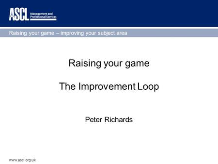 Raising your game – improving your subject area www.ascl.org.uk Raising your game The Improvement Loop Peter Richards.