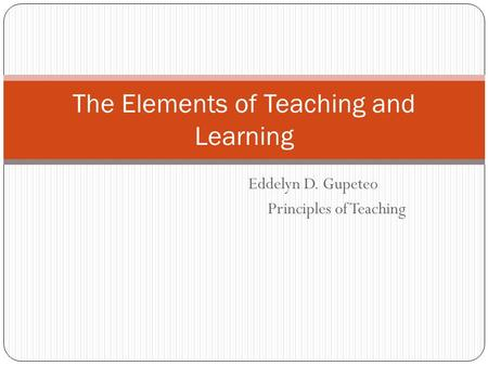 Eddelyn D. Gupeteo Principles of Teaching The Elements of Teaching and Learning.
