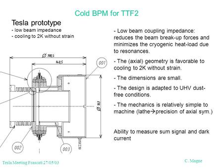 Tesla Meeting Frascati 27/05/03 C. Magne Cold BPM for TTF2 Tesla prototype - low beam impedance - cooling to 2K without strain - Low beam coupling impedance: