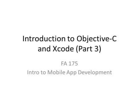 Introduction to Objective-C and Xcode (Part 3) FA 175 Intro to Mobile App Development.