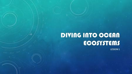 DIVING INTO OCEAN ECOSYSTEMS LESSON 1. ENGAGE The wide open ocean holds many mysteries. Physics, chemistry, biology and Earth science concepts and ideas.