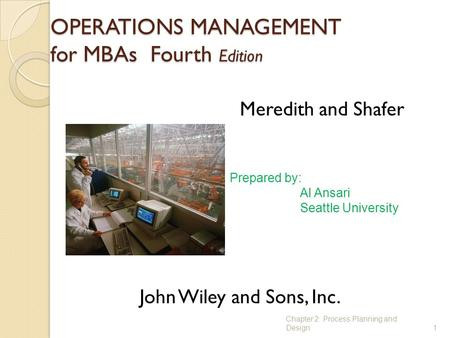 OPERATIONS MANAGEMENT for MBAs Fourth Edition 1 Meredith and Shafer John Wiley and Sons, Inc. Prepared by: Al Ansari Seattle University Chapter 2: Process.