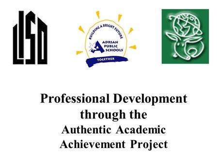 Professional Development through the Authentic Academic Achievement Project.