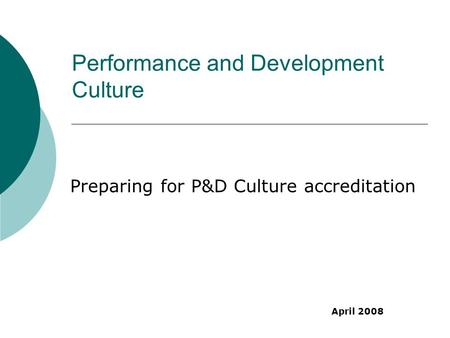 Performance and Development Culture Preparing for P&D Culture accreditation April 2008.