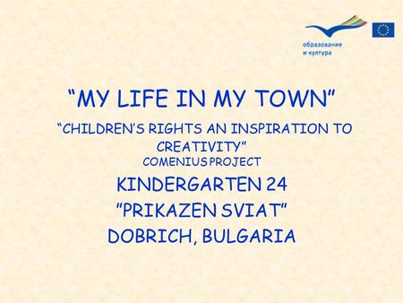 """MY LIFE IN MY TOWN"" ""CHILDREN'S RIGHTS AN INSPIRATION TO CREATIVITY"" COMENIUS PROJECT KINDERGARTEN 24 ""PRIKAZEN SVIAT"" DOBRICH, BULGARIA."