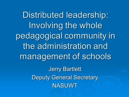 Distributed leadership: Involving the whole pedagogical community in the administration and management of schools Jerry Bartlett Deputy General Secretary.