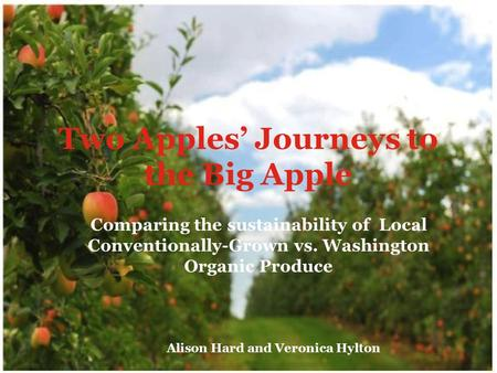 Two Apples' Journeys to the Big Apple Comparing the sustainability of Local Conventionally-Grown vs. Washington Organic Produce Alison Hard and Veronica.