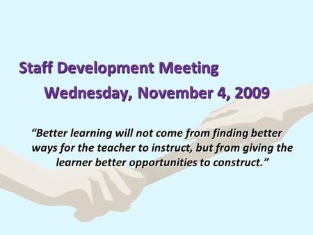 "Staff Development Meeting Wednesday, November 4, 2009 ""Better learning will not come from finding better ways for the teacher to instruct, but from giving."