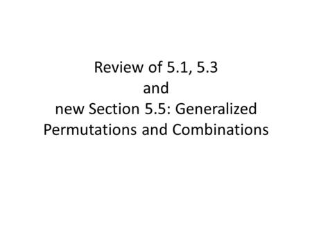 Review of 5.1, 5.3 and new Section 5.5: Generalized Permutations and Combinations.