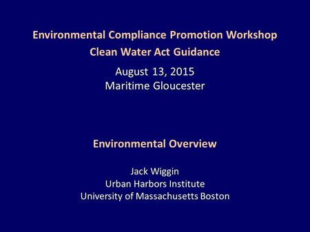 Environmental Compliance Promotion Workshop Clean Water Act Guidance August 13, 2015 Maritime Gloucester Environmental Overview Jack Wiggin Urban Harbors.