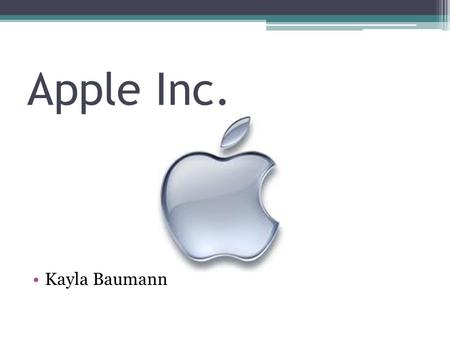 Apple Inc. Kayla Baumann. Background Apple Inc. is an American corporation that designs and manufactures computer hardware, software, and other computer.
