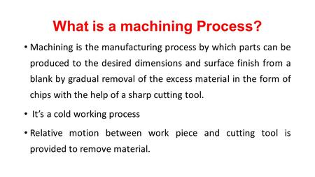 What is a machining Process? Machining is the manufacturing process by which parts can be produced to the desired dimensions and surface finish from a.