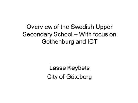 Overview of the Swedish Upper Secondary School – With focus on Gothenburg and ICT Lasse Keybets City of Göteborg.