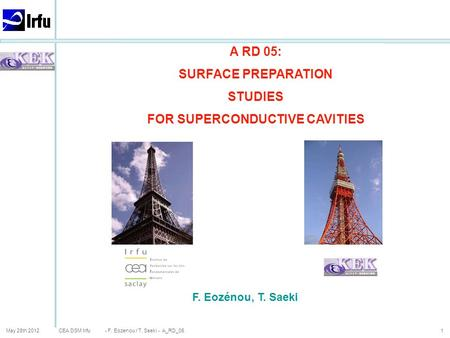 CEA DSM Irfu May 28th 20121 A RD 05: SURFACE PREPARATION STUDIES FOR SUPERCONDUCTIVE CAVITIES F. Eozénou, T. Saeki - F. Eozenou / T. Saeki - A_RD_05.