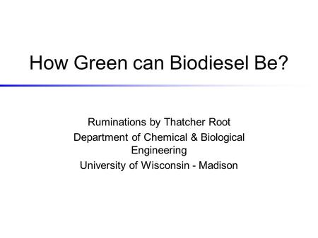 How Green can Biodiesel Be? Ruminations by Thatcher Root Department of Chemical & Biological Engineering University of Wisconsin - Madison.