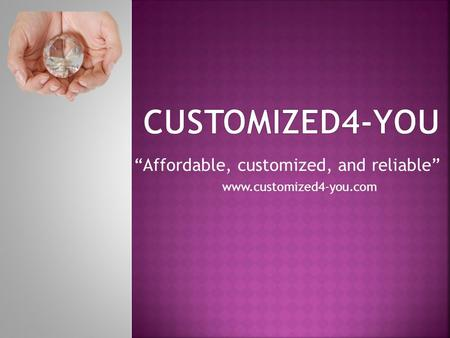 """Affordable, customized, and reliable"" www.customized4-you.com."