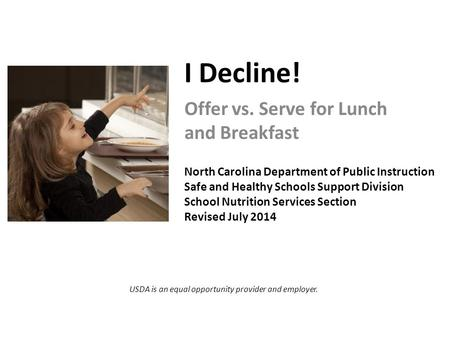 I Decline! Offer vs. Serve for Lunch and Breakfast North Carolina Department of Public Instruction Safe and Healthy Schools Support Division School Nutrition.