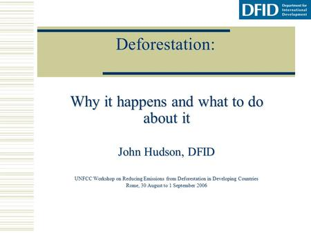 Deforestation: Why it happens and what to do about it John Hudson, DFID UNFCC Workshop on Reducing Emissions from Deforestation in Developing Countries.