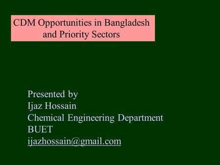 CDM Opportunities in Bangladesh and Priority Sectors Presented by Ijaz Hossain Chemical Engineering Department BUET