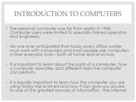 INTRODUCTION TO COMPUTERS The personal computer was far from reality in 1968. Computer users were limited to specially trained operators and engineers.