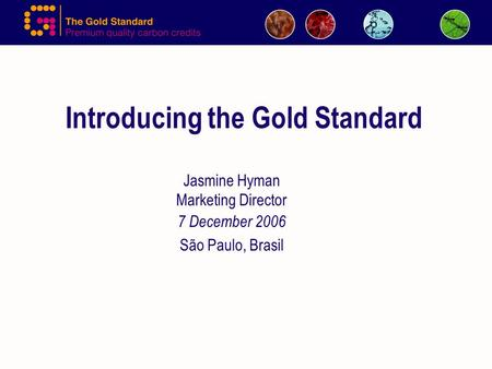 Introducing the Gold Standard Jasmine Hyman Marketing Director 7 December 2006 São Paulo, Brasil.