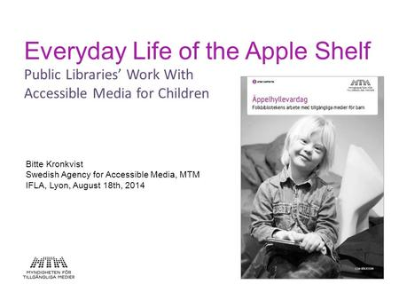 Everyday Life of the Apple Shelf Public Libraries' Work With Accessible Media for Children Bitte Kronkvist Swedish Agency for Accessible Media, MTM IFLA,